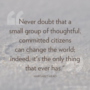 Never doubt that a small group of thoughtful, committed citizens can ...