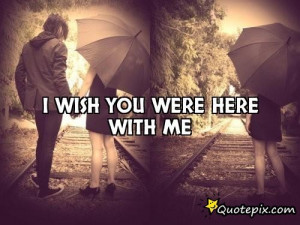 Wish You Were Here With Me Quotes I wish you were here with me.