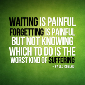 Waiting is painful forgetting is painful