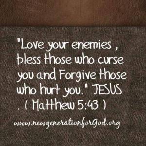 ... those who curse you and forgive those who hurt you. ~ Matthew 5:43