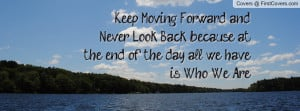 Keep Moving Forward and Never Look Back because at the end of the day ...