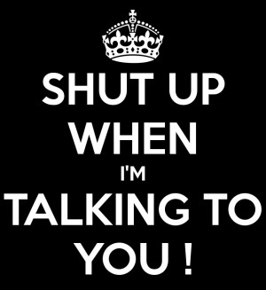 Download SHUT UP WHEN I'M TALKING TO YOU !