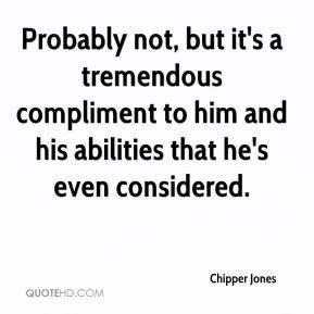 Chipper Jones - Probably not, but it's a tremendous compliment to him ...