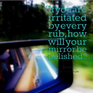 Quotes Picture: if you are irritated by every rub, how will your ...