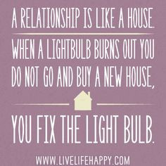 relationship is like a house when a lightbulb burns out you do not ...