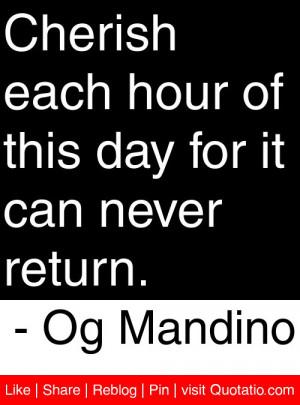 Cherish each hour of this day for it can never return. – Og Mandino