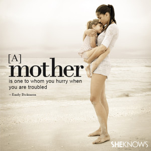 mother is one to whom you hurry when you are troubled.