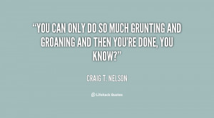 You can only do so much grunting and groaning and then you're done ...