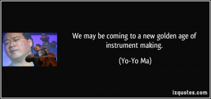 We may be coming to a new golden age of instrument making. - Yo-Yo Ma
