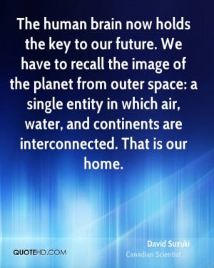 The human brain now holds the key to our future. We have to recall the ...
