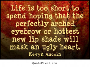 Life is too short to spend hoping that the perfectly arched eyebrow or ...