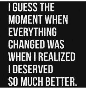realized I deserve better...
