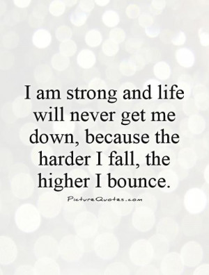 am strong and life will never get me down, because the harder I fall ...