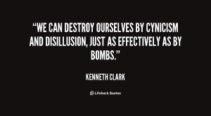 We can destroy ourselves by cynicism and disillusion, just as ...