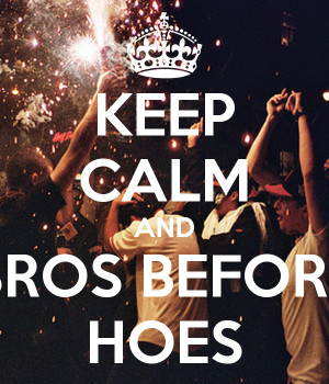 KEEP CALM AND BROS BEFORE HOES