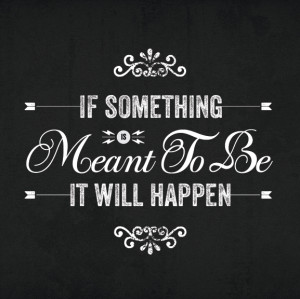 If Something Is Meant To Be It Will Happen!
