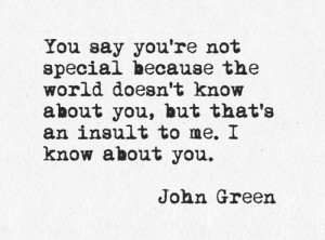 You say you're not special because the world doesn't know about you ...