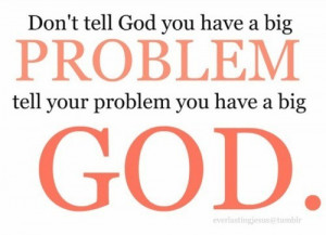 ... Tell God You Have a Big Problem Tell Your Problem You Have a Big God