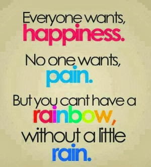 ... one wants, PAIN. But you can't have a RAINBOW, without a little RAIN