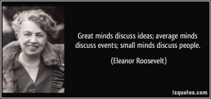 ... minds discuss events; small minds discuss people. - Eleanor Roosevelt