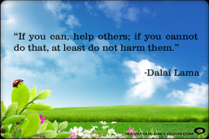 If you can, help others; if you cannot do that, at least do not harm ...