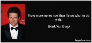 have more money now than I know what to do with. - Mark Wahlberg