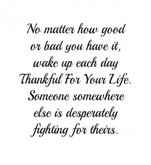 No matter how good or bad you have it, wake up each day thankful for ...