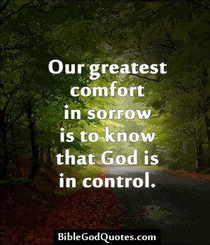 Our greatest comfort in sorrow is to know that God is in control.