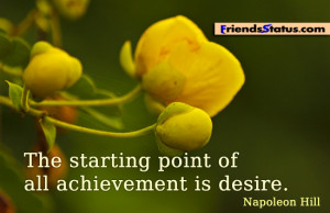 The starting point of all achievement is desire. ~ Napoleon Hill