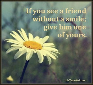 Famous quotes Friends If you see a friend without a smile; give him ...