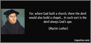 For, where God built a church, there the devil would also build a ...