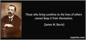 ... the lives of others cannot keep it from themselves. - James M. Barrie