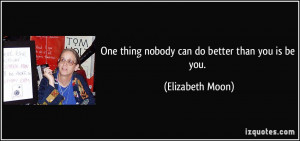 One thing nobody can do better than you is be you. - Elizabeth Moon