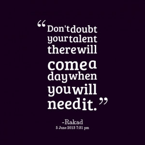 Quotes Picture: don't doubt your talent there will come a day when you ...