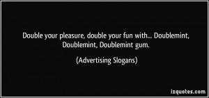 ... with... Doublemint, Doublemint, Doublemint gum. - Advertising Slogans