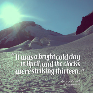 Quotes Picture: it was a bright cold day in april, and the clocks were ...