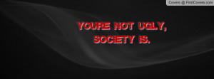 you're not ugly , Pictures , society is. , Pictures