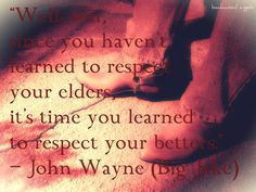 ... respect your elders, it's time you learned to respect your betters