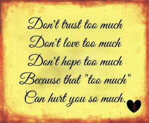 dont love too much dont hope too much because that too much can hurt ...