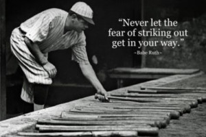 Poster>> Never let the fear of striking out get in your way. Babe Ruth ...