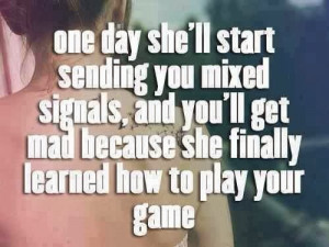 one day she will start sending you mixed signals, and you will get mad ...