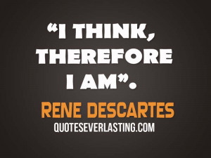 think, therefore I am. – Rene Descartes