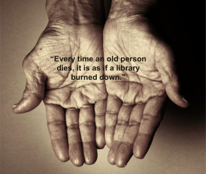 "Quote: ""Every time an old person dies, it is as if a library burned ..."