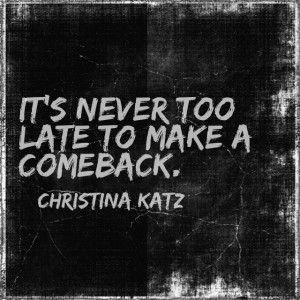 Not too late to make a comeback Christina Katz quote #inspirational # ...