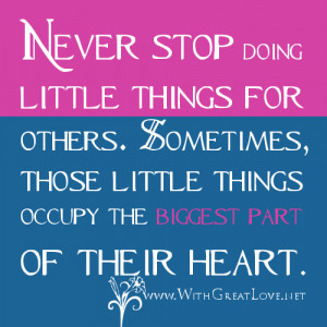 Never stop doing little things for others. Sometimes, those little ...