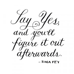 Say yes, and you'll figure it out afterward.