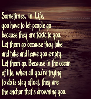you have to let people go because they are toxic to you. Let them go ...