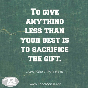 ... anything less than your best is to sacrifice the gift.