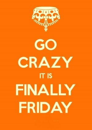 Go Crazy It Is Finally Friday.