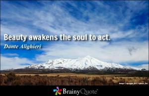 Beauty awakens the soul to act. - Dante Alighieri